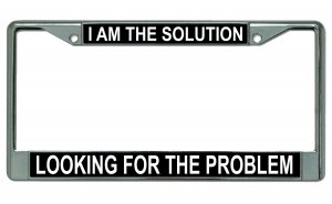 I Am The Solution Looking For The Problem Chrome Frame