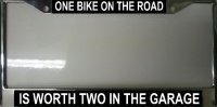 """One Bike on the Road is Worth Two in the Garage"" License Frame"
