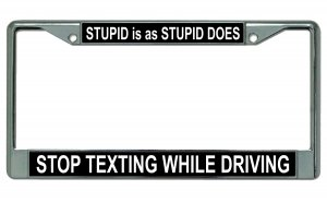 Stupid Is As Stupid Does Stop Texting Chrome License Plate Frame