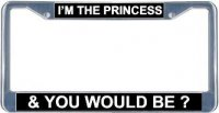 I'm The Princess & You Would Be? License Frame