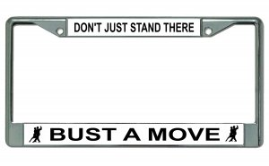 Don't Just Stand There Bust A Move Chrome License Plate Frame