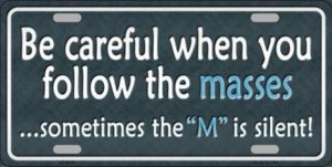 Be Careful When You Follow Masses Metal License Plate Be Careful