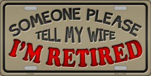 Someone Tell My Wife I'm Retired Metal License Plate
