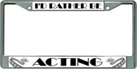 I'D Rather Be Acting Chrome License Plate Frame