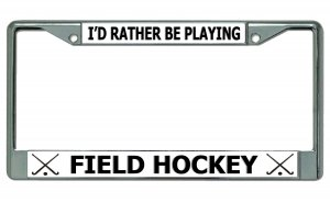 I'd Rather Be Playing Field HOCKEY Chrome License Plate Frame