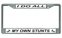 I Do All My Own Stunts Chrome License Plate Frame
