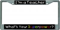 I'm A Teacher Whats Your Superpower Chrome License Plate Frame