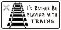 I'd Rather Be Playing With Trains Photo License Plate