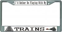 I'd Rather Be Playing With My Trains Chrome License Plate Frame