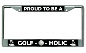 Proud To Be A Golf O Holic Chrome License Plate Frame